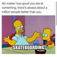 That's skateboarding for ya💯 skatermemes: No matter how good you are at  something, there's always about a  million people better than you.  SKATEBOARDING That's skateboarding for ya💯 skatermemes