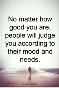 Memes, Mood, and Good: No matter how  good you are,  people will judge  you according to  their mood and  needs.  LifeLearnedFeelngs <3