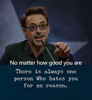 Or No: No matter how good you are  There is always one  person Who hates you  or no reason.