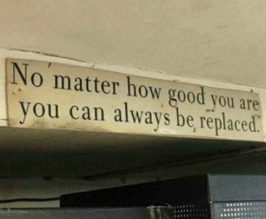 Good, Truth, and Been: No matter how good you are  you can always be, replaced The truth has been spoken..