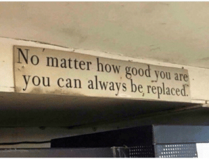 Good, How, and Can: No matter how good you are  you can always be replaced.