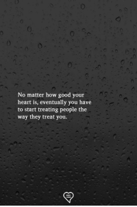 Memes, Good, and Heart: No matter how good your  heart is, eventually you have  to start treating people the  way they treat you