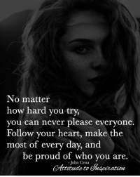 Memes, Heart, and Proud: No matter  how hard you try,  you can never please everyone.  Follow your heart, make the  most of every day, and  be proud of who you are.  -ohn Cena <3 No matter what ...