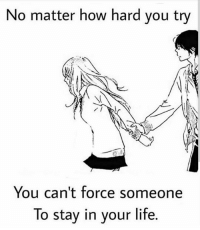 Life, Love, and Memes: No matter how hard you try  You can't force someone  To stay in your life. tag someone Check out all of my prior posts⤵🔝 Positiveresult positive positivequotes positivity life motivation motivational love lovequotes relationship lover hug heart quotes positivequote positivevibes kiss king soulmate girl boy friendship dream adore inspire inspiration couplegoals partner women man