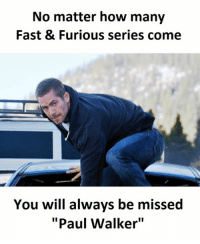"""paul walker: No matter how many  Fast & Furious series come  You will always be missed  """"Paul Walker"""""""