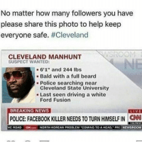 "MY NIBBA😵😵😵: No matter how many followers you have  please share this photo to help keep  everyone safe  #Cleveland  CLEVELAND MANHUNT  SUSPECT WANTED:  6'1"" and 244 lbs  Bald with a full beard  Police searching near  Cleveland State University  Last seen driving a white  Ford Fusion  BREAKING NEWS  LIVE  POLICE: FACEBOOK KILLER NEEDS TO TURN HIMSELF IN CNN  HE ROAD  ON conn NORTH KOREAN PROBLEM COMING TO A HEAD, PRE NEWSROOM MY NIBBA😵😵😵"
