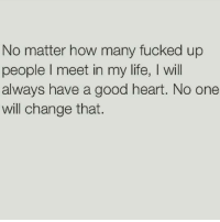 Fuck Fake Bitches: No matter how many fucked up  people l meet in my life, I will  always have a good heart. No one  will change that. Fuck Fake Bitches