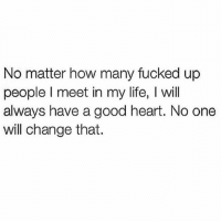 💯: No matter how many fucked up  people l meet in my life, l will  always have a good heart. No one  will change that. 💯