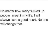 💯: No matter how many fucked up  people l meet in my life, will  always have a good heart. No one  will change that. 💯