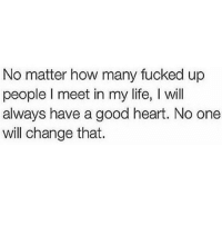 TheGoodQuote: No matter how many fucked up  people l meet in my life, l will  always have a good heart. No one  will change that. TheGoodQuote