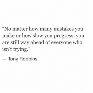"Mistakes, How, and Tony Robbins: ""No matter how many mistakes you  make or how slow you progress, you  are still way ahead of everyone who  isn't trying.  Tony Robbins"