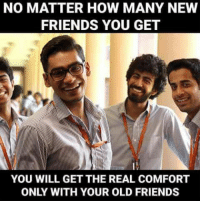 comfortability: NO MATTER HOW MANY NEW  FRIENDS YOU GET  YOU WILL GET THE REAL COMFORT  ONLY WITH YOUR OLD FRIENDS