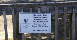 Dancing, Funny, and Memes: No Matter How  Many Pokemons  Are Dancing In  This Enclosure If  BOWMANVILLEYou Enter The  ZOO  Bison Will Kill You  DO NOT ENTER igagyou:  Because you know stupid people have tried…  tumblr… Get funny memes and funny videos @ igagyou.tumblr.com … Woot! Just can't get enough of funny pictures with captions XD.