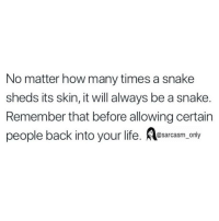 Funny, How Many Times, and Life: No matter how many times a snake  sheds its skin, it will always be a snake.  Remember that before allowing certain  people back into your life. osarcasm only SarcasmOnly