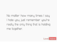 i hate you: No matter how many times say  I hate you, just remember youre  really the only thing that is holding  me together.  Love  Adorer