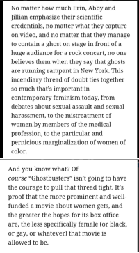 """[Not Tumblr] New Ghostbusters would of have been better if it talked about assault and harassment.: No matter how much Erin, Abby and  Jillian emphasize their scientific  credentials, no matter what they capture  on video, and no matter that they manage  to contain a ghost on stage in front of a  huge audience for a rock concert, no one  believes them when they say that ghosts  are running rampant in New York. This  incendiary thread of doubt ties together  so much that's important in  contemporary feminism today, from  debates about sexual assault and sexual  harassment, to the mistreatment of  women by members of the medical  profession, to the particular and  pernicious marginalization of women of  color.   And you know what? Of  Course """"Ghostbusters isn't going to have  the courage to pull that thread tight. It's  proof that the more prominent and well-  funded a movie about Women gets, and  the greater the hopes for its box office  are, the less specifically female (or black,  or gay, or whatever) that movie is  allowed to be. [Not Tumblr] New Ghostbusters would of have been better if it talked about assault and harassment."""