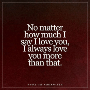 Love, I Love You, and How: No matter  how much I  say I love you,  I always Tove  you more  than that.  www.LIVELIFEHAPPY COM