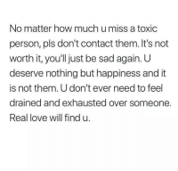 Love, Sad, and Happiness: No matter how much u miss a toxic  person, pls don't contact them. It's not  worth it, you'll just be sad again. UU  deserve nothing but happiness and it  is not them. U don't ever need to feel  drained and exhausted over someone  Real love will find u