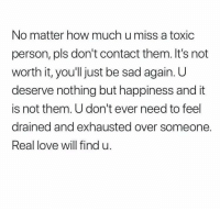 Love, Sad, and Happiness: No matter how much u miss a toxic  person, pls don't contact them. It's not  worth it, you'll just be sad again. U  deserve nothing but happiness and it  is not them. U don't ever need to feel  drained and exhausted over someone  Real love will find u