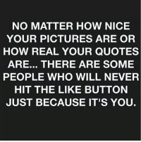 Memes, 🤖, and Button: NO MATTER HOW NICE  YOUR PICTURES ARE OR  HOW REAL YOUR QUOTES  ARE... THERE ARE SOME  PEOPLE WHO WILL NEVER  HIT THE LIKE BUTTON  JUST BECAUSE IT'S YOU.