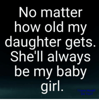 Memes, Old, and Irl: No matter  how old my  daughter gets.  She'll always  be my baby  irl