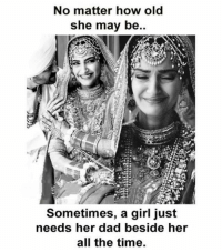 Dad, Memes, and Girl: No matter how old  she may be..  Sometimes, a girl just  needs her dad beside her  all the time.