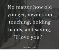 "Love, Memes, and I Love You: No matter how old  you get, never stop  touching, holding  hands, and saying,  ""I love you  Dr Laura.com Never stop showing your spouse how much he or she means to you."