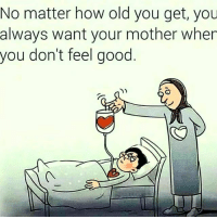 thegoodquote: No matter how old you get, you  always want your mother when  you don't feel good thegoodquote