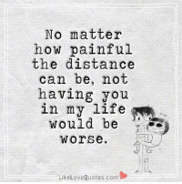 No Matter How Painful The Distance Can Be Not Having You In My Life