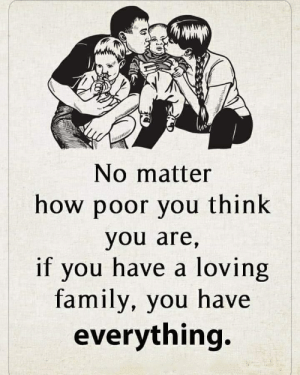 Family, Life, and How: No matter  how poor you think  you are,  if you have a loving  family, you have  everything. The most important thing in life is a loving family.