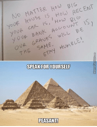 Memes, Bank, and Banks: No MATTER HOW RECENT  How yoUE HOUSE How 2  is  CAR UNT  y OUR BANK wILL EE  yoUR AC  OUR SAME.  HUMELE  THG SPEAK FOR YOURSELF  PEASANT! You were saying something?