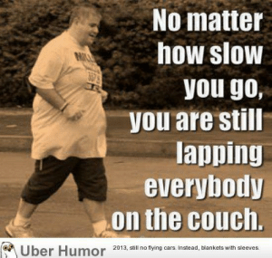 failnation:  Pretty inspiring: No matter  how slow  you go,  you are still  lapping  everybody  on the couch.  OK  Uber Humor  2013, still no flying cars. Instead, blankets with sleeves. failnation:  Pretty inspiring