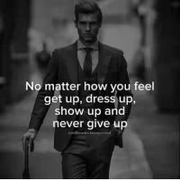 Dress, Never, and How: No matter how you feel  get up, dress up,  show up and  never give up  gmillionaire incorporate