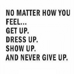 https://iglovequotes.net/: NO MATTER HOW YOU  FEEL...  GET UP.  DRESS UP.  SHOW UP.  AND NEVER GIVE UP. https://iglovequotes.net/