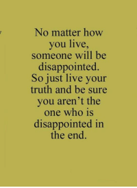 Disappointed, Live, and Truth: No matter how  you live,  someone will be  disappointed.  So just live your  truth and be sure  you aren't the  one who is  disappointed in  the end