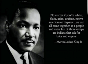 Asian, Ass, and Creepy: No matter if you're white,  black, asian, arabian, native  american or hispanic...we can  all come together as a people  and make fun of those creepy  ass indians that ask for  bobs and vegene  Martin Luther King Jr Wise words from a wise man