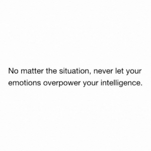 Never, Intelligence, and The Situation: No matter the situation, never let your  emotions overpower your intelligence.