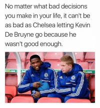Bad, Chelsea, and Life: No matter what bad decisions  you make in your life, it can't be  as bad as Chelsea letting Kevin  De Bruyne go because he  wasn't good enough  55.com Slipped through the cracks this guy 😝✋🏽 KBD