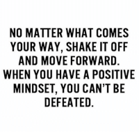 Persistence is key💯: NO MATTER WHAT COMES  YOUR WAY, SHAKE IT OFF  AND MOVE FORWARD  WHEN YOU HAVE A POSITIVE  MINDSET, YOU CAN'T BE  DEFEATED Persistence is key💯
