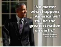 "(GC) I criticize this man a lot, and his tenure is what turned me from the left to libertarianism, but I appreciate these words.: ""No matter  what happens  America will  still be the  greatest nation  on earth.""  Barack Obama  Nov. 8, 2016 (GC) I criticize this man a lot, and his tenure is what turned me from the left to libertarianism, but I appreciate these words."