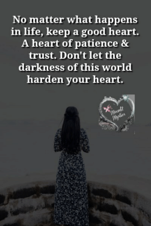 Life, Memes, and Good: No matter what happens  in life, keep a good heart.  A heart of patience &  trust. Don't let the  darkness of this world  harden your heart.  moonlit  lyslies <3