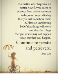 Memes, Work, and Today: No matter what happens, no  matter how far you seem to  be away from where you want  to be, never stop believing  that you will somehow make  it. Have an unrelenting  belief that things will work  out, that the things  that you desire may not happen  today, but they will happen.  Continue to persist  and persevere  Brad Gast No matter what happens, no matter how far you seem to be away from where you want to be, never stop believing that you will somehow make it. Have an unrelenting belief that things will work out, that the things that you desire may not happen today, but they will happen. Continue to persist and persevere. - Brad Gast powerofpositivity