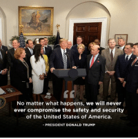 America, Donald Trump, and Trump: No matter what happens, we will never  ever compromise the safety and security  of the United States of America  -PRESIDENT DONALD TRUMP We will never, ever compromise the safety and security of the United States of America.