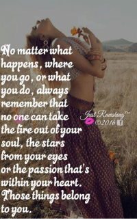 Ravishing J: No matter what  happens, where  you go, or what  you do, always  remember that  no one can take  2016 f  the fire out otyour  soul, the stars  from your eyes  or the passion that's  within your heart.  fhings belong  to you, Ravishing J
