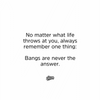 Dank, Life, and Never: No matter what life  throws at you, always  remember one thing:  Bangs are never the  answer  canij Never ever.