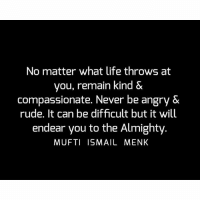 Life, Memes, and Rude: No matter what life throws at  you, remain kind &  compassionate. Never be angry &  rude. It can be difficult but it will  endear you to the Almighty  MUFTI ISMAIL MENK Tag • Share • Like No matter what life throws at you, remain kind & compassionate. Never be angry & rude. It can be difficult but it will endear you to the Almighty. muftimenk muftimenkfanpage muftimenkreminders Follow: @muftimenkofficial Follow: @muftimenkreminders