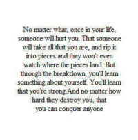 <3: No matter what, once in your life,  someone will hurt you. That someone  will take all that you are, and rip it  into pieces and they won't even  watch where the pieces land. But  through the breakdown, you'll learn  something about yourself. You'll learn  that you're strong And no matter how  hard they destroy you, that  you can conquer anyon <3