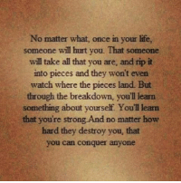 Life, Watch, and Strong: No matter what, once in your life,  someone will hurt you. That someone  will take all that you are, and rip it  into pieces and they won't even  watch where the pieces land. But  through the breakdown, you'll learn  something about yourself. You'll learn  that you're strong And no matter how  hard they destroy you, that  you can conquer anyone