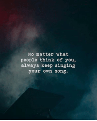 Singing, Song, and Think: No matter what  people think of you,  always keep singing  your own song