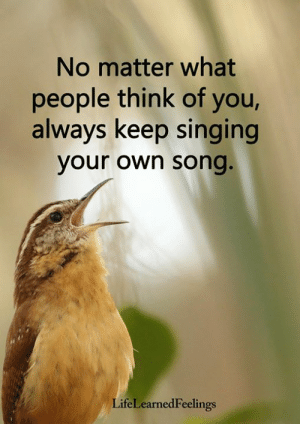 <3: No matter what  people think of you,  always keep singing  your own song  LifeLearnedFeelings <3